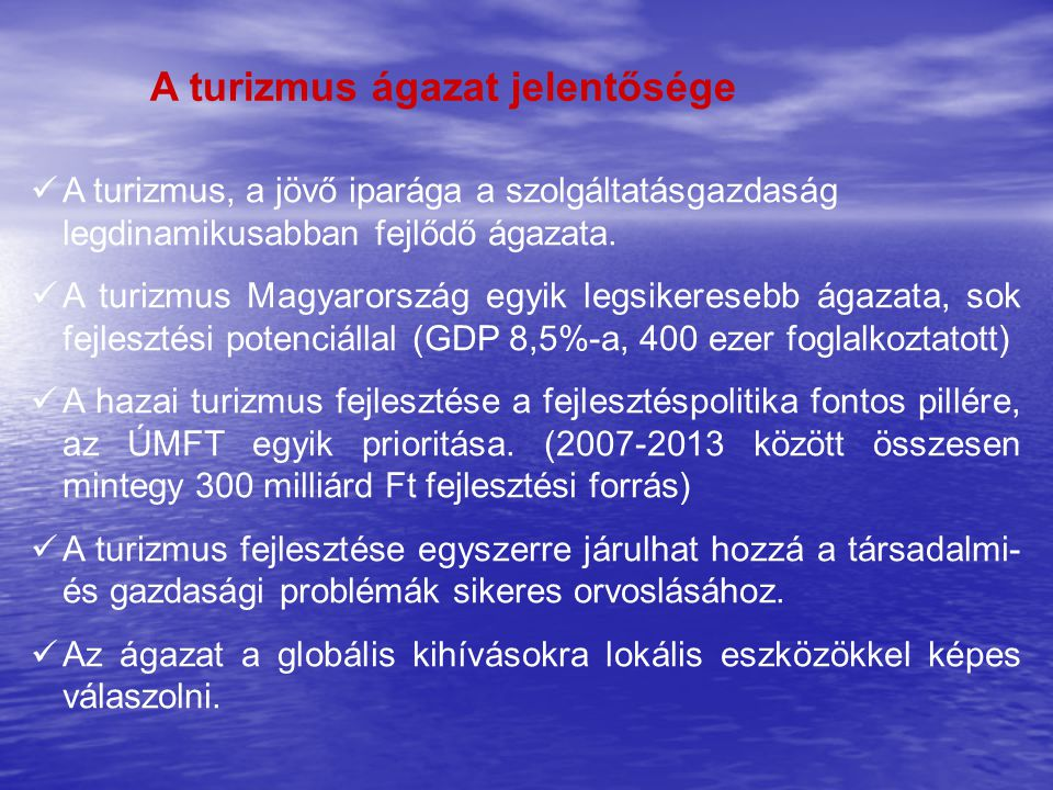 A turizmus ágazat jelentősége  A turizmus, a jövő iparága a szolgáltatásgazdaság legdinamikusabban fejlődő ágazata.  A turizmus Magyarország egyik l