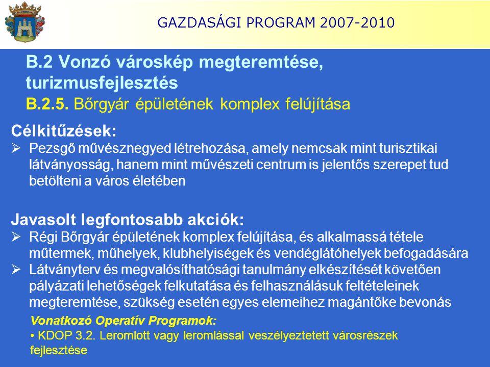 GAZDASÁGI PROGRAM 2007-2010 B.2.5. Bőrgyár épületének komplex felújítása Célkitűzések:  Pezsgő művésznegyed létrehozása, amely nemcsak mint turisztik