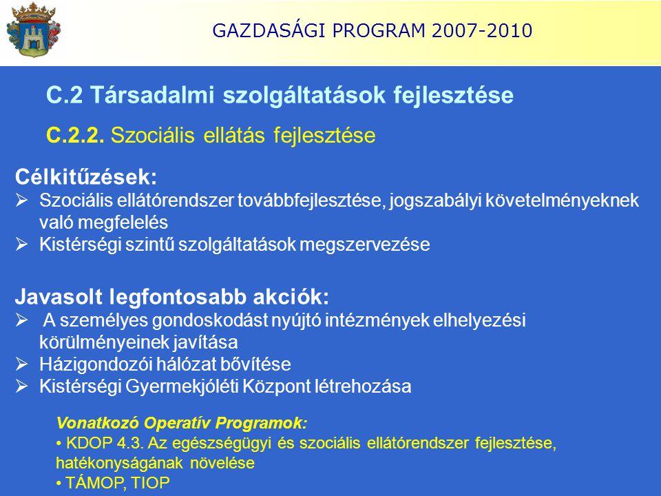 GAZDASÁGI PROGRAM 2007-2010 C.2 Társadalmi szolgáltatások fejlesztése C.2.2. Szociális ellátás fejlesztése Célkitűzések:  Szociális ellátórendszer to