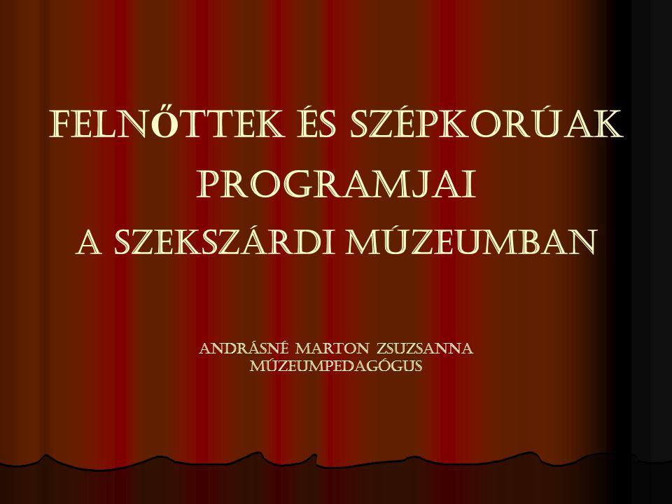 FELN Ő TTEK ÉS SZÉPKORÚAK PROGRAMJAI A SZEKSZÁRDI MÚZEUMBAN Andrásné Marton Zsuzsanna múzeumpedagógus