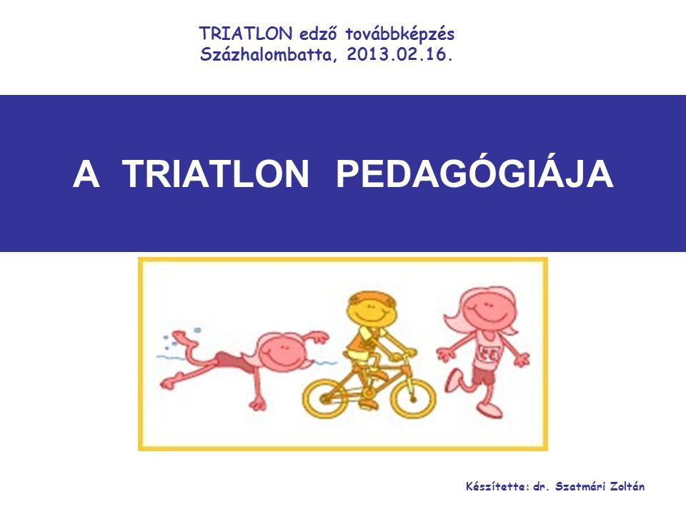 A TRIATLON PEDAGÓGIÁJA Készítette: dr. Szatmári Zoltán TRIATLON edző továbbképzés Százhalombatta, 2013.02.16.