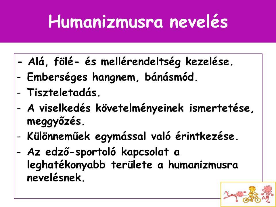 Humanizmusra nevelés - Alá, fölé- és mellérendeltség kezelése. -Emberséges hangnem, bánásmód. -Tiszteletadás. -A viselkedés követelményeinek ismerteté