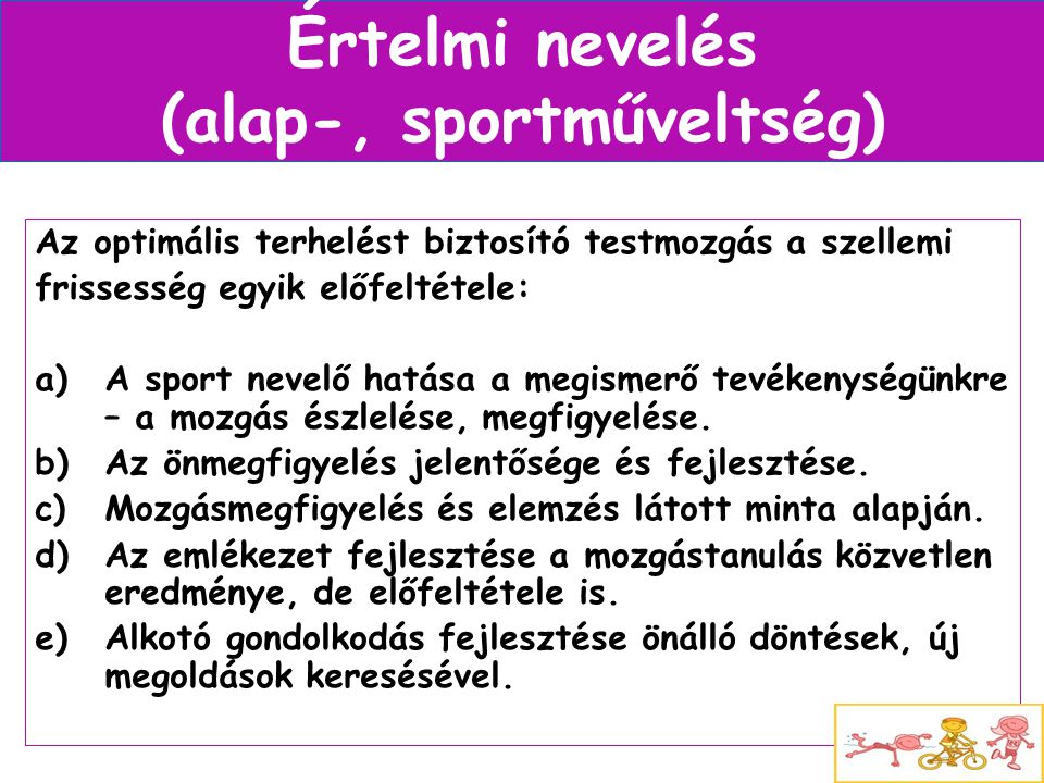 Értelmi nevelés (alap-, sportműveltség) Az optimális terhelést biztosító testmozgás a szellemi frissesség egyik előfeltétele: a)A sport nevelő hatása