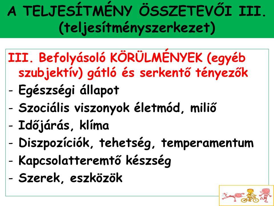 A TELJESÍTMÉNY ÖSSZETEVŐI III. (teljesítményszerkezet) III. Befolyásoló KÖRÜLMÉNYEK (egyéb szubjektív) gátló és serkentő tényezők -Egészségi állapot -