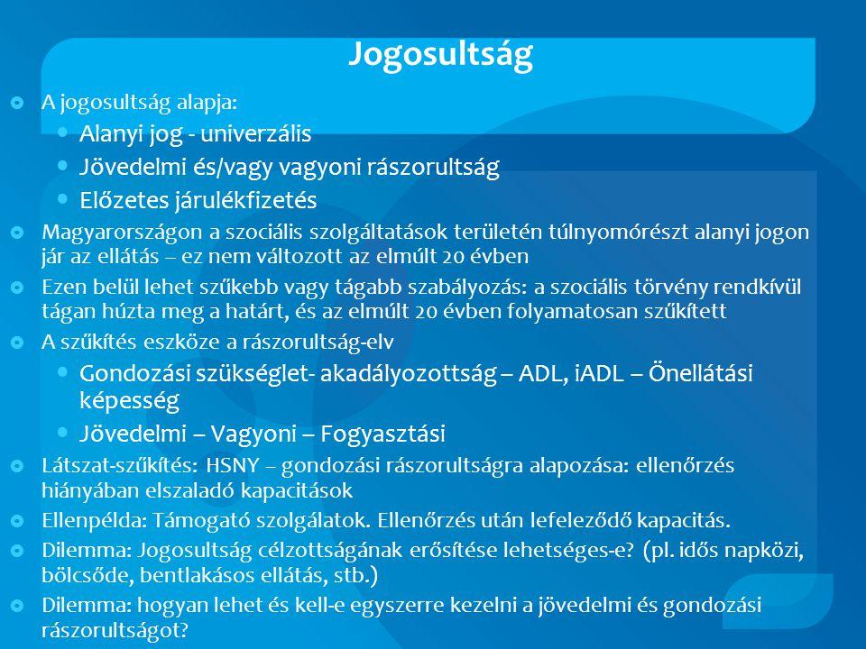Jogosultság  A jogosultság alapja: • Alanyi jog - univerzális • Jövedelmi és/vagy vagyoni rászorultság • Előzetes járulékfizetés  Magyarországon a szociális szolgáltatások területén túlnyomórészt alanyi jogon jár az ellátás – ez nem változott az elmúlt 20 évben  Ezen belül lehet szűkebb vagy tágabb szabályozás: a szociális törvény rendkívül tágan húzta meg a határt, és az elmúlt 20 évben folyamatosan szűkített  A szűkítés eszköze a rászorultság-elv • Gondozási szükséglet- akadályozottság – ADL, iADL – Önellátási képesség • Jövedelmi – Vagyoni – Fogyasztási  Látszat-szűkítés: HSNY – gondozási rászorultságra alapozása: ellenőrzés hiányában elszaladó kapacitások  Ellenpélda: Támogató szolgálatok.