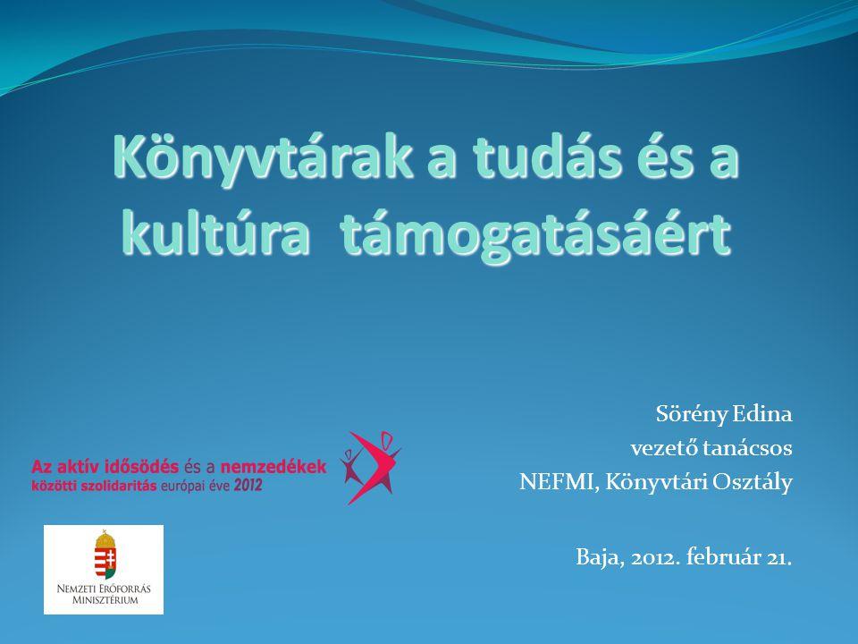 Könyvtárak a tudás és a kultúra támogatásáért Sörény Edina vezető tanácsos NEFMI, Könyvtári Osztály Baja, 2012. február 21.