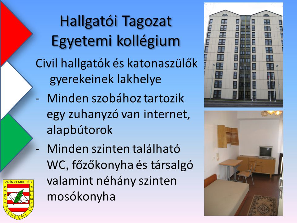 Hallgatói Tagozat Egyetemi kollégium Civil hallgatók és katonaszülők gyerekeinek lakhelye -Minden szobához tartozik egy zuhanyzó van internet, alapbútorok -Minden szinten található WC, főzőkonyha és társalgó valamint néhány szinten mosókonyha