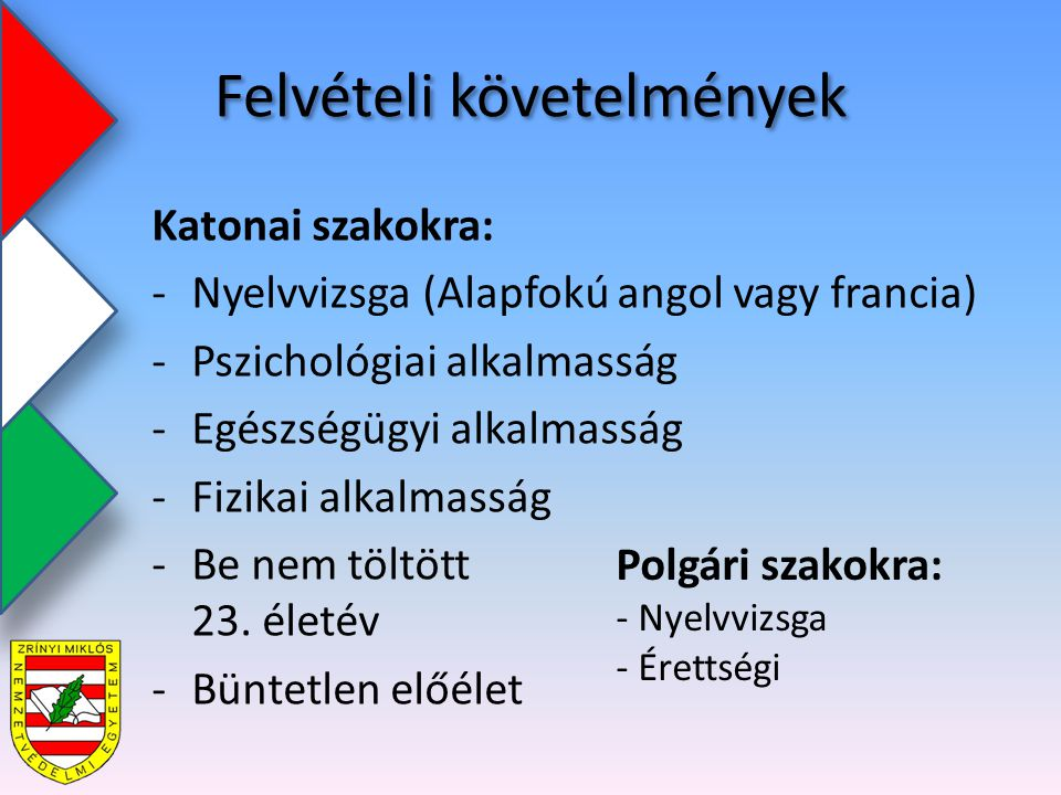 Felvételi követelmények Katonai szakokra: -Nyelvvizsga (Alapfokú angol vagy francia) -Pszichológiai alkalmasság -Egészségügyi alkalmasság -Fizikai alkalmasság -Be nem töltött 23.