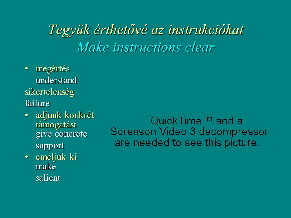 Tegyük érthetővé az instrukciókat Make instructions clear •megértés understand sikertelenségfailure •adjunk konkrét támogatást give concrete support •emeljük ki make salient