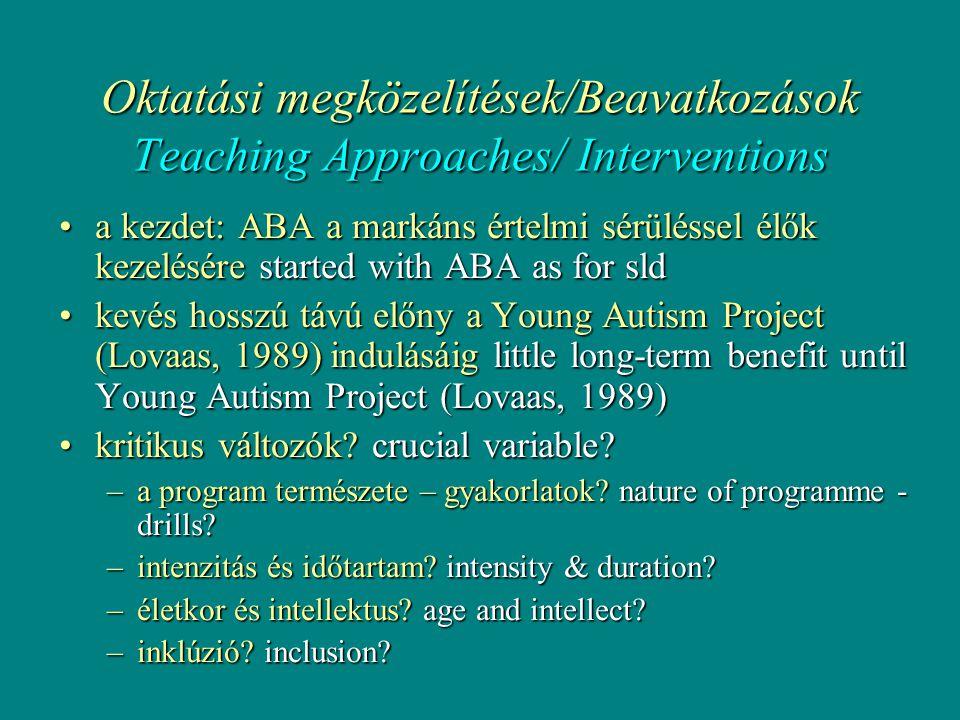 Oktatási megközelítések/Beavatkozások Teaching Approaches/ Interventions •a kezdet: ABA a markáns értelmi sérüléssel élők kezelésére started with ABA as for sld •kevés hosszú távú előny a Young Autism Project (Lovaas, 1989) indulásáig little long-term benefit until Young Autism Project (Lovaas, 1989) •kritikus változók.