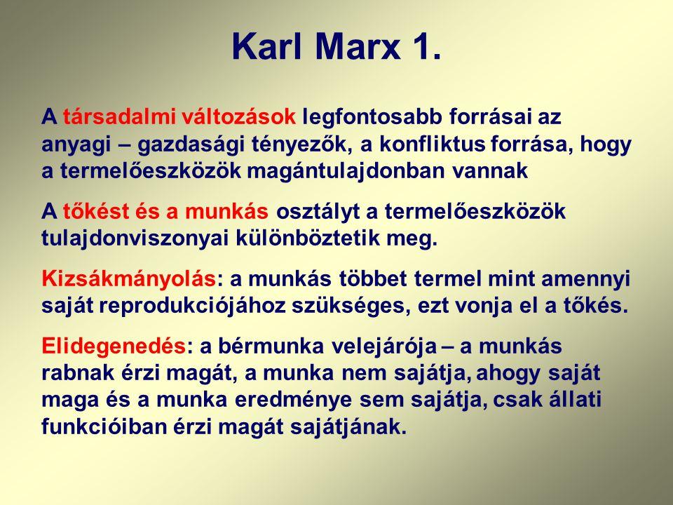 Karl Marx 1. A társadalmi változások legfontosabb forrásai az anyagi – gazdasági tényezők, a konfliktus forrása, hogy a termelőeszközök magántulajdonb