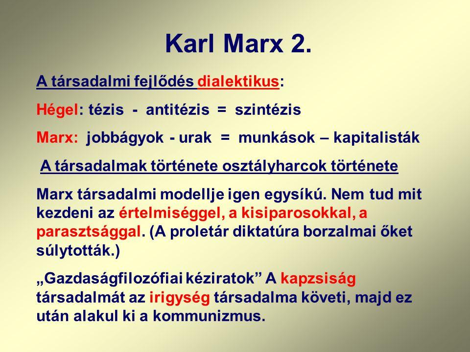 Karl Marx 2. A társadalmi fejlődés dialektikus: Hégel: tézis - antitézis = szintézis Marx: jobbágyok - urak = munkások – kapitalisták A társadalmak tö