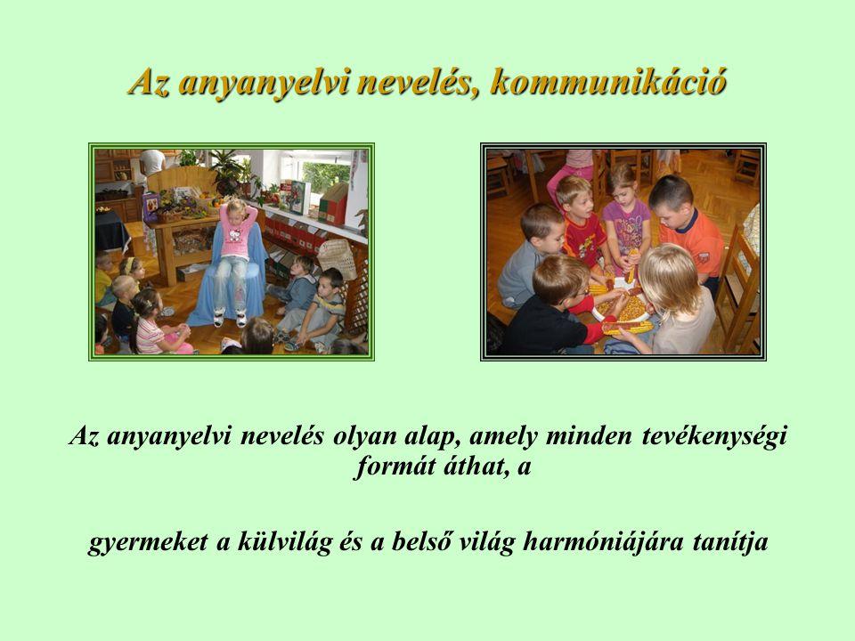Az anyanyelvi nevelés, kommunikáció Az anyanyelvi nevelés olyan alap, amely minden tevékenységi formát áthat, a gyermeket a külvilág és a belső világ