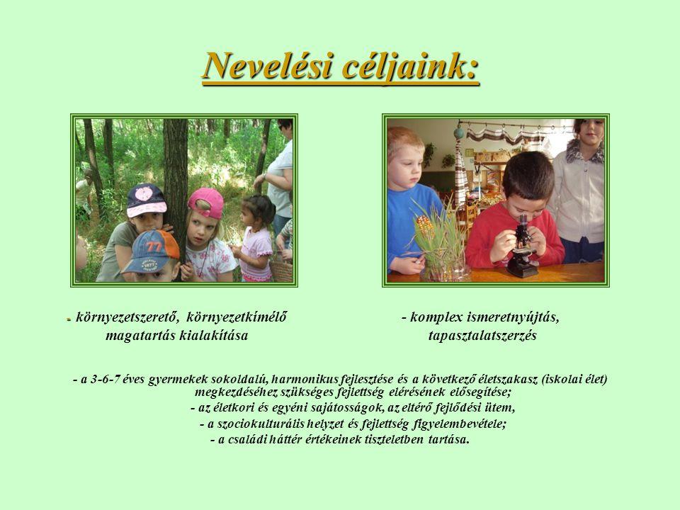 Nevelési céljaink: - - környezetszerető, környezetkímélő - komplex ismeretnyújtás, magatartás kialakítása tapasztalatszerzés - a 3-6-7 éves gyermekek