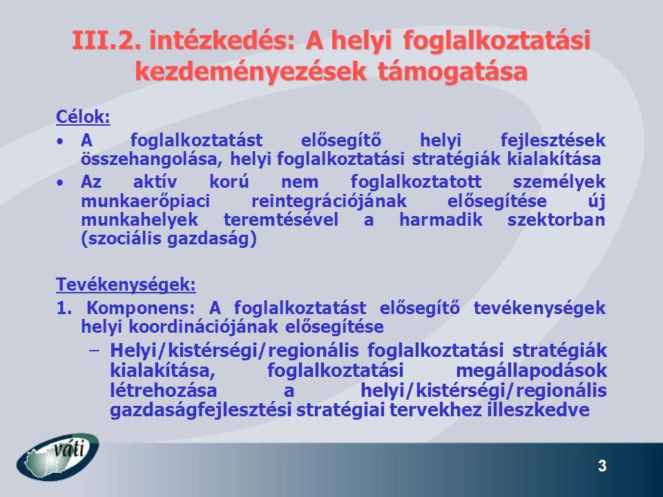 3 III.2. intézkedés: A helyi foglalkoztatási kezdeményezések támogatása Célok: •A foglalkoztatást elősegítő helyi fejlesztések összehangolása, helyi f