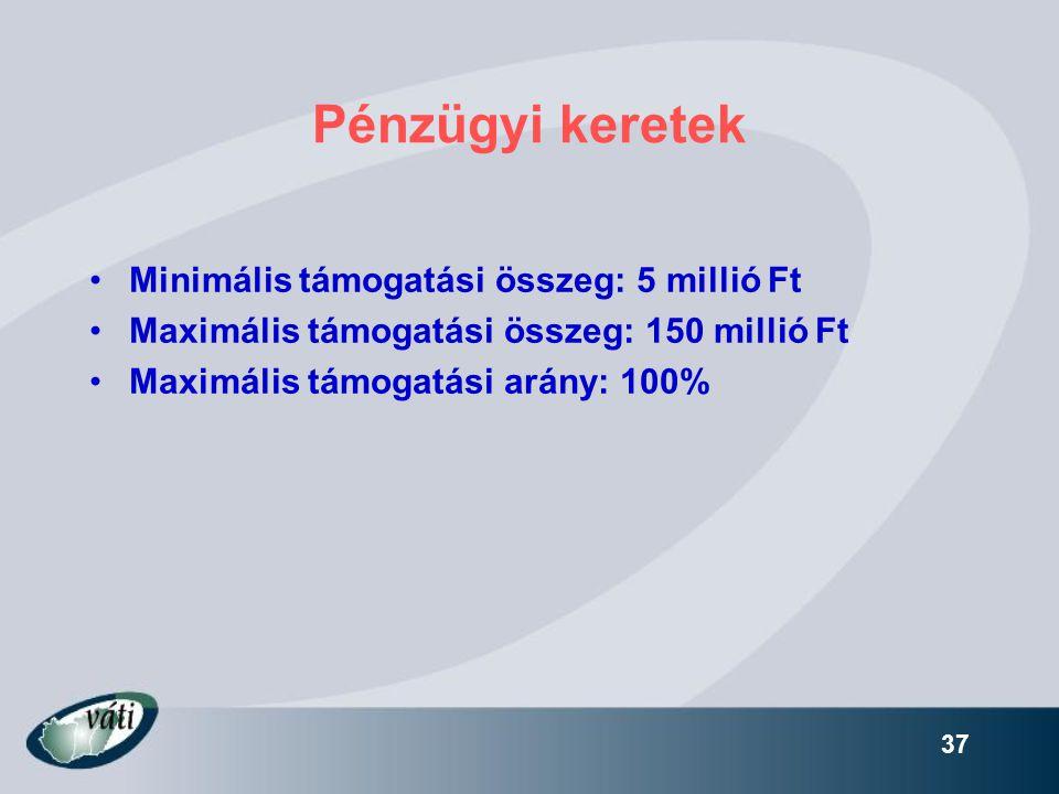 37 Pénzügyi keretek •Minimális támogatási összeg: 5 millió Ft •Maximális támogatási összeg: 150 millió Ft •Maximális támogatási arány: 100%