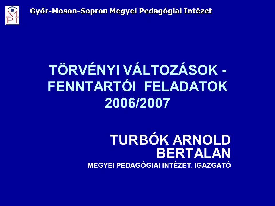 TÖRVÉNYI VÁLTOZÁSOK - FENNTARTÓI FELADATOK 2006/2007 TURBÓK ARNOLD BERTALAN MEGYEI PEDAGÓGIAI INTÉZET, IGAZGATÓ Győr-Moson-Sopron Megyei Pedagógiai In