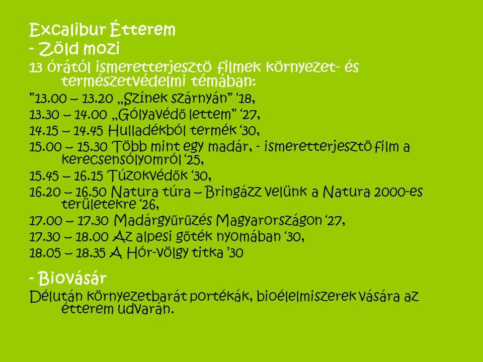 """Excalibur Étterem - Zöld mozi 13 órától ismeretterjesztö filmek környezet- és természetvédelmi témában: 13.00 – 13.20 """"Színek szárnyán '18, 13.30 – 14.00 """"Gólyavéd ő lettem '27, 14.15 – 14.45 Hulladékból termék '30, 15.00 – 15.30 Több mint egy madár, - ismeretterjesztö film a kerecsensólyomról '25, 15.45 – 16.15 Túzokvéd ő k '30, 16.20 – 16.50 Natura túra – Bringázz velünk a Natura 2000-es területekre '26, 17.00 – 17.30 Madárgy ű r ű zés Magyarországon '27, 17.30 – 18.00 Az alpesi g ő ték nyomában '30, 18.05 – 18.35 A Hór-völgy titka '30 - Biovásár Délután környezetbarát portékák, bioélelmiszerek vására az étterem udvarán."""