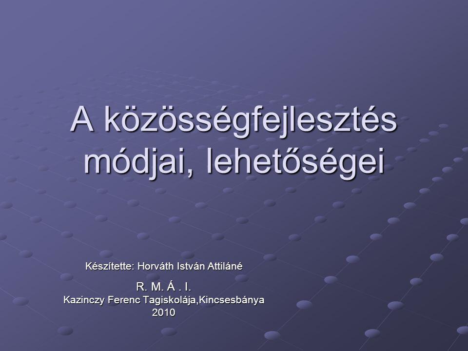 A közösségfejlesztés módjai, lehetőségei Készítette: Horváth István Attiláné R.