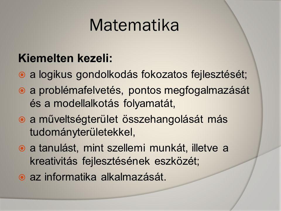 Matematika Kiemelten kezeli:  a logikus gondolkodás fokozatos fejlesztését;  a problémafelvetés, pontos megfogalmazását és a modellalkotás folyamatá