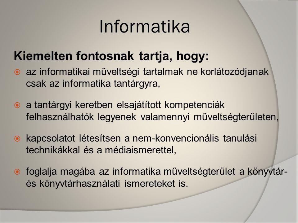 Informatika Kiemelten fontosnak tartja, hogy:  az informatikai műveltségi tartalmak ne korlátozódjanak csak az informatika tantárgyra,  a tantárgyi keretben elsajátított kompetenciák felhasználhatók legyenek valamennyi műveltségterületen,  kapcsolatot létesítsen a nem-konvencionális tanulási technikákkal és a médiaismerettel,  foglalja magába az informatika műveltségterület a könyvtár- és könyvtárhasználati ismereteket is.