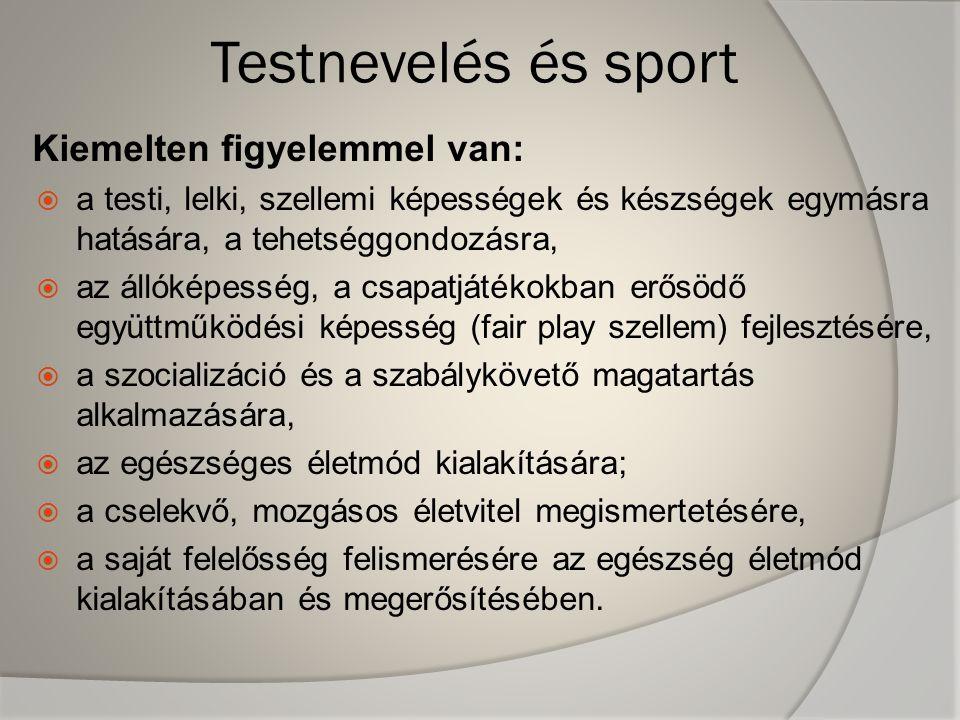 Testnevelés és sport Kiemelten figyelemmel van:  a testi, lelki, szellemi képességek és készségek egymásra hatására, a tehetséggondozásra,  az állóképesség, a csapatjátékokban erősödő együttműködési képesség (fair play szellem) fejlesztésére,  a szocializáció és a szabálykövető magatartás alkalmazására,  az egészséges életmód kialakítására;  a cselekvő, mozgásos életvitel megismertetésére,  a saját felelősség felismerésére az egészség életmód kialakításában és megerősítésében.