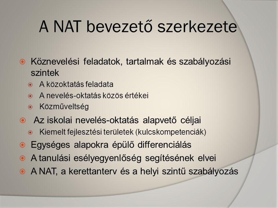 A NAT bevezető szerkezete  Köznevelési feladatok, tartalmak és szabályozási szintek  A közoktatás feladata  A nevelés-oktatás közös értékei  Közműveltség  Az iskolai nevelés-oktatás alapvető céljai  Kiemelt fejlesztési területek (kulcskompetenciák)  Egységes alapokra épülő differenciálás  A tanulási esélyegyenlőség segítésének elvei  A NAT, a kerettanterv és a helyi szintű szabályozás