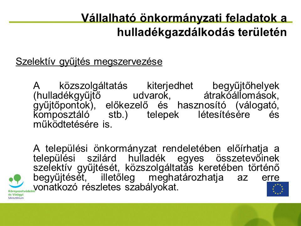 Vállalható önkormányzati feladatok a hulladékgazdálkodás területén Szelektív gyűjtés megszervezése A közszolgáltatás kiterjedhet begyűjtőhelyek (hulladékgyűjtő udvarok, átrakóállomások, gyűjtőpontok), előkezelő és hasznosító (válogató, komposztáló stb.) telepek létesítésére és működtetésére is.