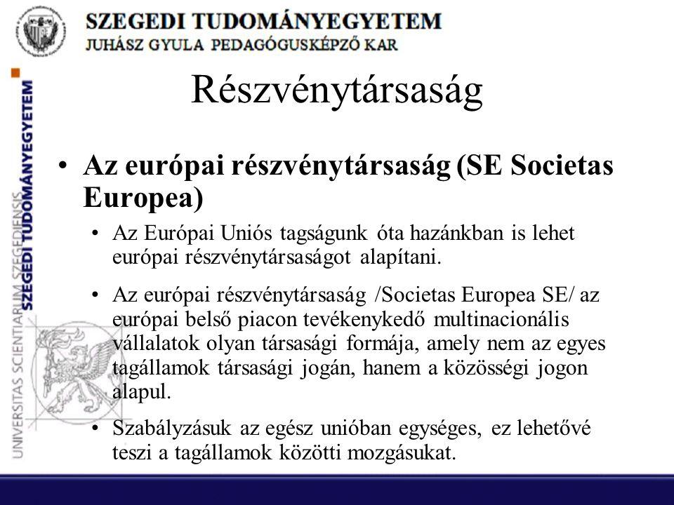 Részvénytársaság •Az európai részvénytársaság (SE Societas Europea) •Az Európai Uniós tagságunk óta hazánkban is lehet európai részvénytársaságot alap