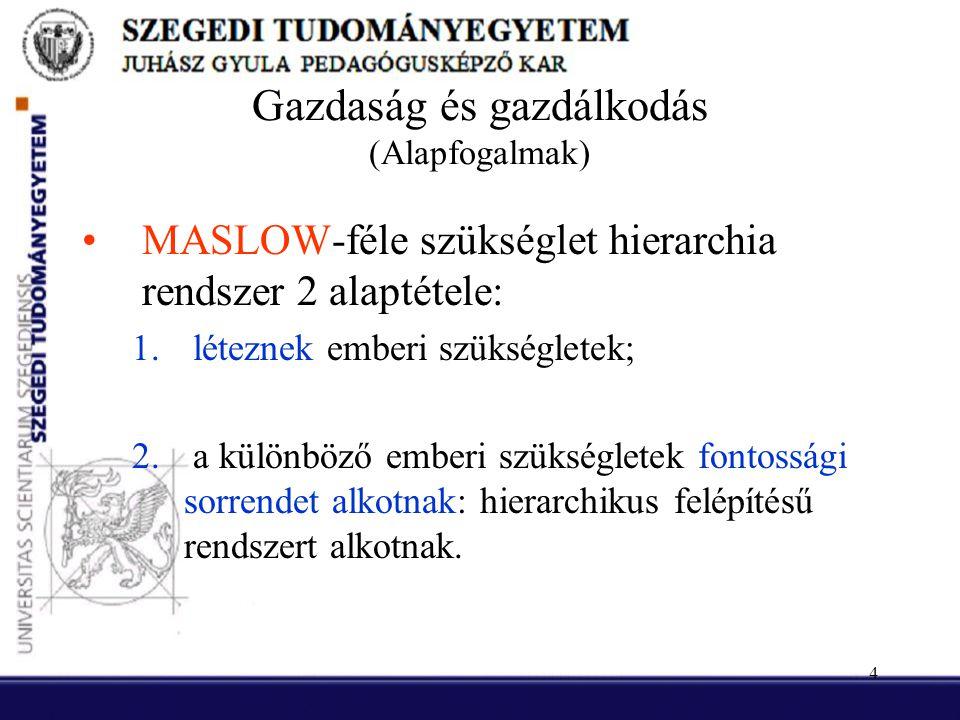 4 Gazdaság és gazdálkodás (Alapfogalmak) •MASLOW-féle szükséglet hierarchia rendszer 2 alaptétele: 1. léteznek emberi szükségletek; 2. a különböző emb