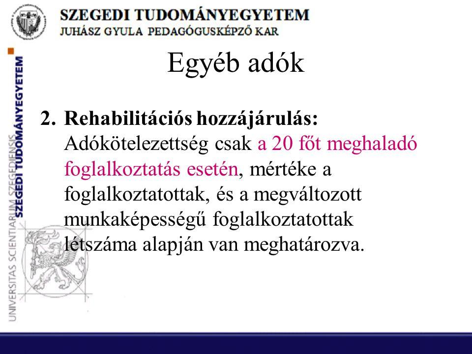 Egyéb adók 2.Rehabilitációs hozzájárulás: Adókötelezettség csak a 20 főt meghaladó foglalkoztatás esetén, mértéke a foglalkoztatottak, és a megváltozo