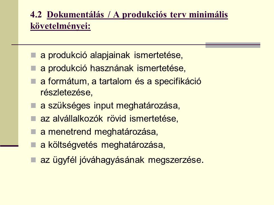 4.2 Dokumentálás / A produkciós terv minimális követelményei:  a produkció alapjainak ismertetése,  a produkció hasznának ismertetése,  a formátum, a tartalom és a specifikáció részletezése,  a szükséges input meghatározása,  az alvállalkozók rövid ismertetése,  a menetrend meghatározása,  a költségvetés meghatározása,  az ügyfél jóváhagyásának megszerzése.