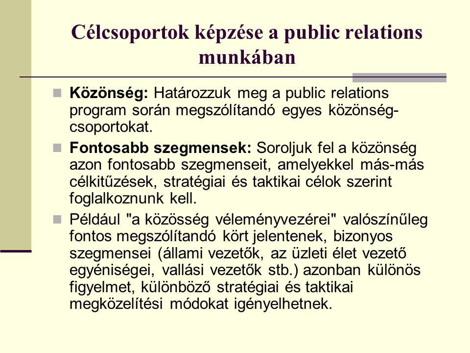 Célcsoportok képzése a public relations munkában  Közönség: Határozzuk meg a public relations program során megszólítandó egyes közönség- csoportokat.