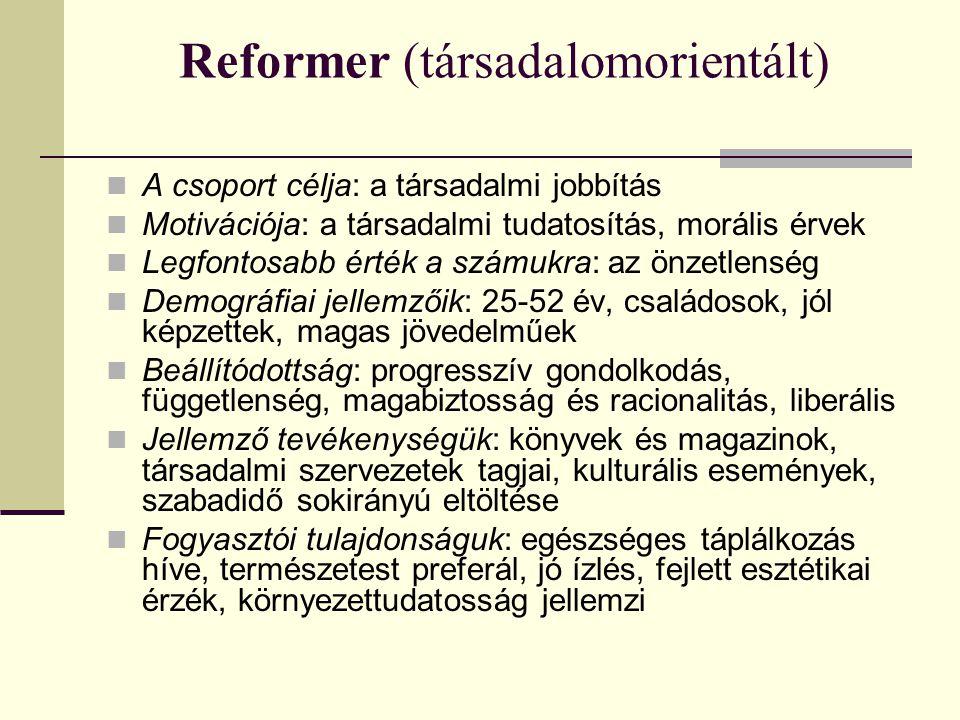 Reformer (társadalomorientált)  A csoport célja: a társadalmi jobbítás  Motivációja: a társadalmi tudatosítás, morális érvek  Legfontosabb érték a számukra: az önzetlenség  Demográfiai jellemzőik: 25-52 év, családosok, jól képzettek, magas jövedelműek  Beállítódottság: progresszív gondolkodás, függetlenség, magabiztosság és racionalitás, liberális  Jellemző tevékenységük: könyvek és magazinok, társadalmi szervezetek tagjai, kulturális események, szabadidő sokirányú eltöltése  Fogyasztói tulajdonságuk: egészséges táplálkozás híve, természetest preferál, jó ízlés, fejlett esztétikai érzék, környezettudatosság jellemzi