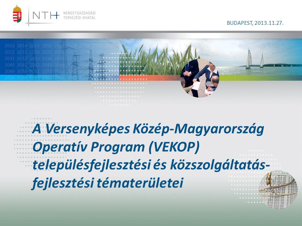 A Versenyképes Közép-Magyarország Operatív Program (VEKOP) településfejlesztési és közszolgáltatás- fejlesztési tématerületei BUDAPEST, 2013.11.27.