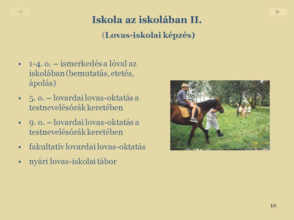 10 Iskola az iskolában II. (Lovas-iskolai képzés) •1-4. o. – ismerkedés a lóval az iskolában (bemutatás, etetés, ápolás) •5. o. – lovardai lovas-oktat
