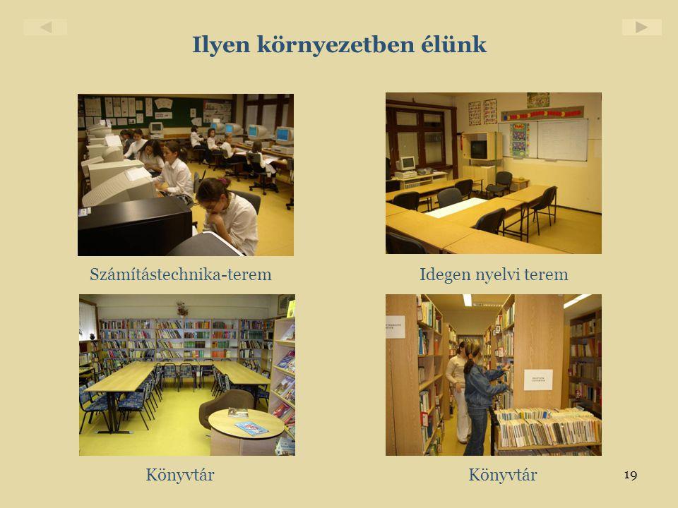 19 Ilyen környezetben élünk Számítástechnika-teremIdegen nyelvi terem Könyvtár