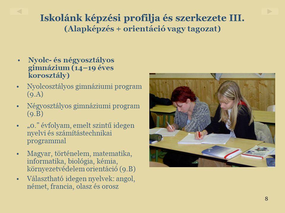 8 Iskolánk képzési profilja és szerkezete III. (Alapképzés + orientáció vagy tagozat) •Nyolc- és négyosztályos gimnázium (14–19 éves korosztály) •Nyol