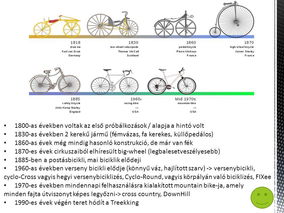 • 1800-as években voltak az első próbálkozások / alapja a hintó volt • 1830-as években 2 kerekű jármű (fémvázas, fa kerekes, küllőpedálos) • 1860-as évek még mindig hasonló konstrukció, de már van fék • 1870-es évek cirkuszaiból elhíresült big-wheel (legbalesetveszélyesebb) • 1885-ben a postásbicikli, mai biciklik elődeji • 1960-as években verseny bicikli elődje (könnyű váz, hajlított szarv) -> versenybicikli, cyclo-Cross vagyis hegyi versenybiciklizés, Cyclo-Round, vagyis körpályán való biciklizés, FIXee • 1970-es években mindennapi felhasználásra kialakított mountain bike-ja, amely minden fajta útviszonyt képes legyőzni-> cross country, DownHill • 1990-es évek végén teret hódít a Treekking