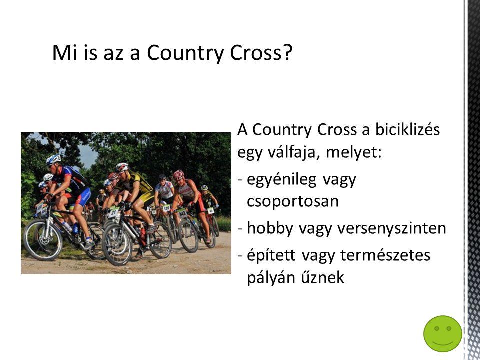 A Country Cross a biciklizés egy válfaja, melyet: -egyénileg vagy csoportosan -hobby vagy versenyszinten -épített vagy természetes pályán űznek