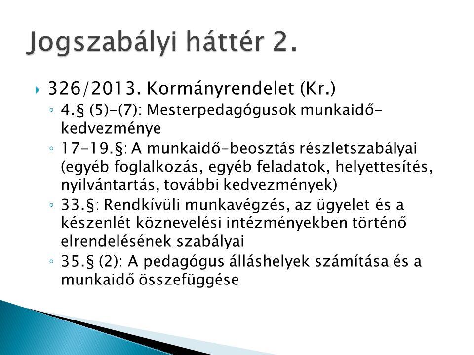  326/2013. Kormányrendelet (Kr.) ◦ 4.§ (5)-(7): Mesterpedagógusok munkaidő- kedvezménye ◦ 17-19.§: A munkaidő-beosztás részletszabályai (egyéb foglal