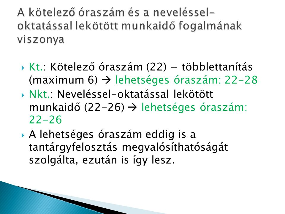  Kt.: Kötelező óraszám (22) + többlettanítás (maximum 6)  lehetséges óraszám: 22-28  Nkt.: Neveléssel-oktatással lekötött munkaidő (22-26)  lehetséges óraszám: 22-26  A lehetséges óraszám eddig is a tantárgyfelosztás megvalósíthatóságát szolgálta, ezután is így lesz.