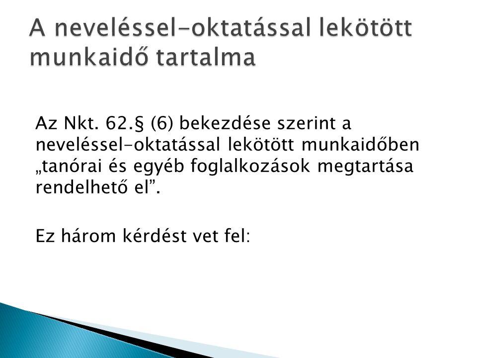 """Az Nkt. 62.§ (6) bekezdése szerint a neveléssel-oktatással lekötött munkaidőben """"tanórai és egyéb foglalkozások megtartása rendelhető el"""". Ez három ké"""