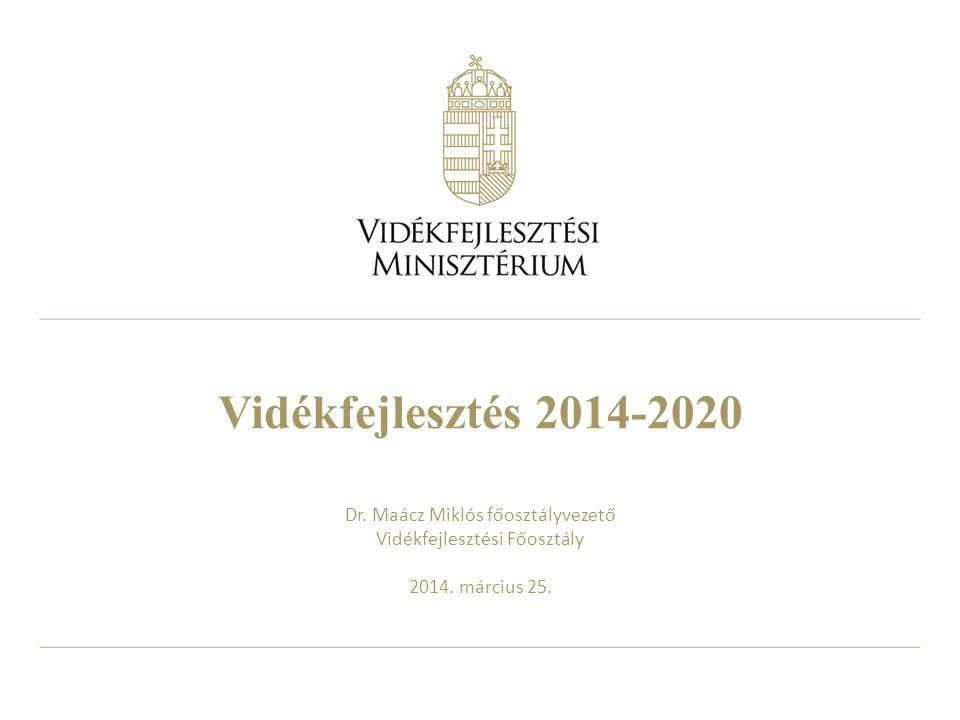 Vidékfejlesztés 2014-2020 Dr. Maácz Miklós főosztályvezető Vidékfejlesztési Főosztály 2014. március 25.