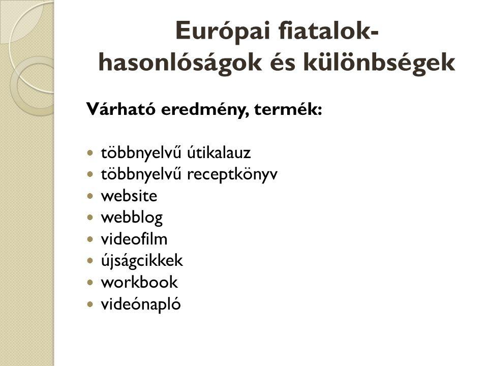 Európai fiatalok- hasonlóságok és különbségek Várható eredmény, termék:  többnyelvű útikalauz  többnyelvű receptkönyv  website  webblog  videofilm  újságcikkek  workbook  videónapló