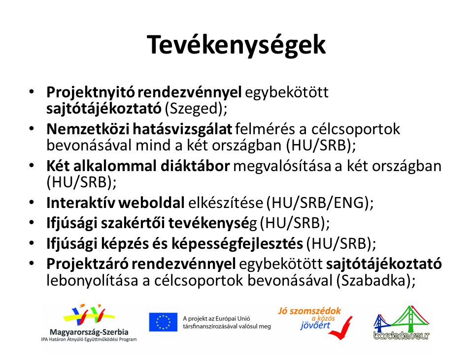 Tevékenységek • Projektnyitó rendezvénnyel egybekötött sajtótájékoztató (Szeged); • Nemzetközi hatásvizsgálat felmérés a célcsoportok bevonásával mind a két országban (HU/SRB); • Két alkalommal diáktábor megvalósítása a két országban (HU/SRB); • Interaktív weboldal elkészítése (HU/SRB/ENG); • Ifjúsági szakértői tevékenység (HU/SRB); • Ifjúsági képzés és képességfejlesztés (HU/SRB); • Projektzáró rendezvénnyel egybekötött sajtótájékoztató lebonyolítása a célcsoportok bevonásával (Szabadka);
