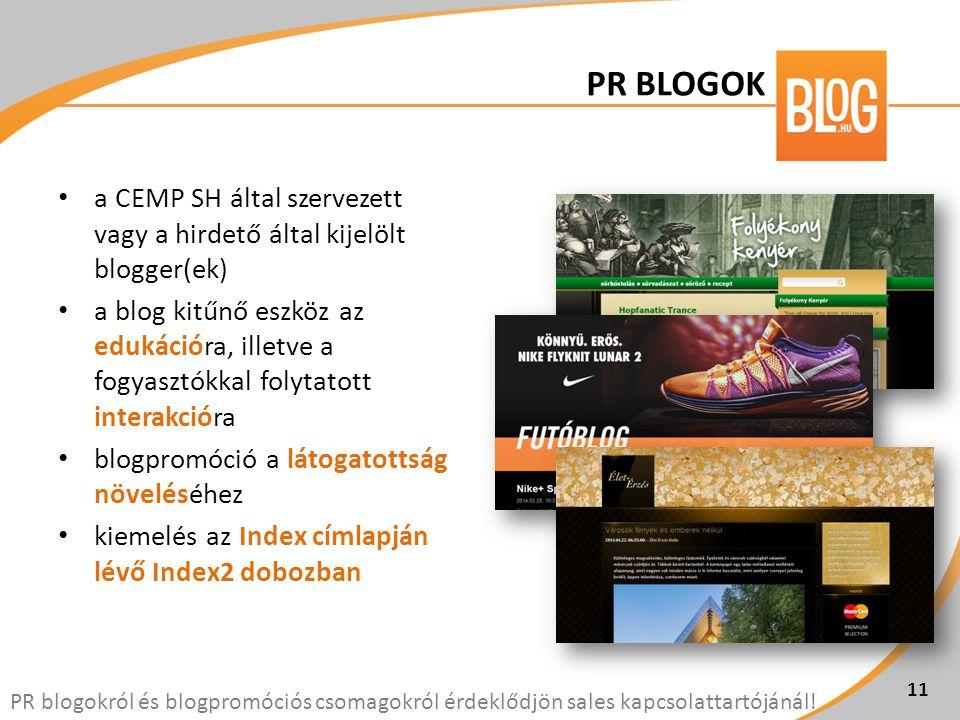 • a CEMP SH által szervezett vagy a hirdető által kijelölt blogger(ek) • a blog kitűnő eszköz az edukációra, illetve a fogyasztókkal folytatott interakcióra • blogpromóció a látogatottság növeléséhez • kiemelés az Index címlapján lévő Index2 dobozban 11 PR blogokról és blogpromóciós csomagokról érdeklődjön sales kapcsolattartójánál.
