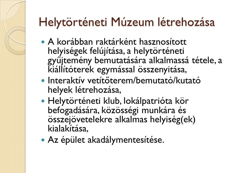 Helytörténeti Múzeum létrehozása  A korábban raktárként hasznosított helyiségek felújítása, a helytörténeti gyűjtemény bemutatására alkalmassá tétele, a kiállítóterek egymással összenyitása,  Interaktív vetítőterem/bemutató/kutató helyek létrehozása,  Helytörténeti klub, lokálpatrióta kör befogadására, közösségi munkára és összejövetelekre alkalmas helyiség(ek) kialakítása,  Az épület akadálymentesítése.