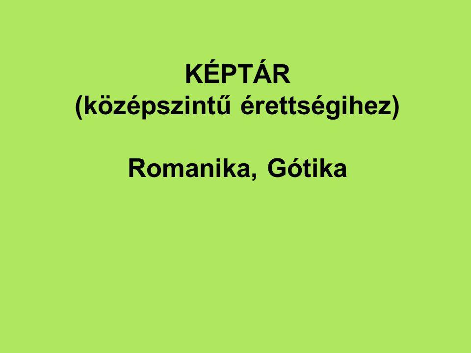 KÉPTÁR (középszintű érettségihez) Romanika, Gótika