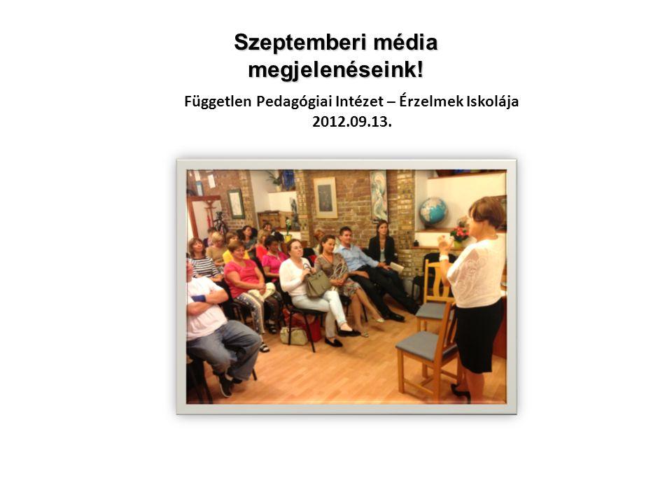 Független Pedagógiai Intézet – Érzelmek Iskolája 2012.09.13. Szeptemberi média megjelenéseink!